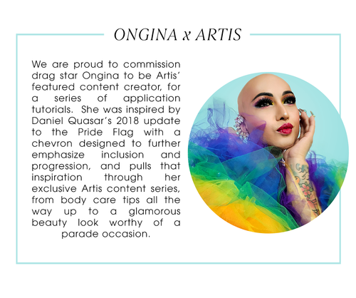 Ongina x Artis. We are proud to commission Ongina to be Artis' featured content creator, for a series of application tutorials.  She was inspired by Daniel Quasar's 2018 update to the Pride Flag with a chevron designed to further emphasize inclusion and progression, and pulls that inspiration through her exclusive Artis content series, from body care tips all the way up to a glamorous beauty look worthy of a parade occasion.