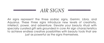 Air Signs. Air signs represent the three zodiac signs, Gemini, Libra, and Aquarius. These three signs introduce new levels of creativity, intellect, power, and adventure. Elevate your beauty ritual with specially curated gift sets grounded in core Air sign characteristics to achieve endless creative possibilities with beauty tools that are just as powerful as the signs themselves.