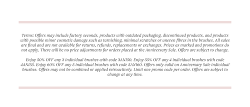 Terms: Offers may include factory seconds, products with outdated packaging, discontinued products, and products with possible minor cosmetic damage such as tarnishing, minimal scratches or uneven fibres in the brushes. All sales are final and are not available for returns, refunds, replacements or exchanges. Prices as marked and promotions do not apply. There will be no price adjustments for orders placed at the Anniversary Sale. Offers are subject to change.  Enjoy 50% OFF any 3 individual brushes with code 3ANI50. Enjoy 55% OFF any 4 individual brushes with code 4ANI55. Enjoy 60% OFF any 5 individual brushes with code 5ANI60. Offers only valid on Anniversary Sale individual brushes. Offers may not be combined or applied retroactively. Limit one promo code per order. Offers are subject to change at any time.