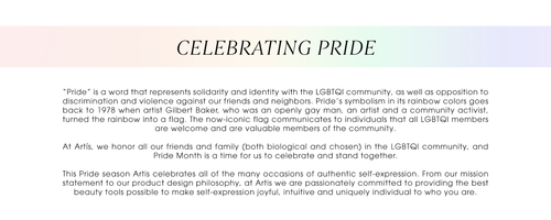 """Celebrating Pride. """"Pride"""" is a word that represents solidarity and identity with the LGBTQI community, as well as opposition to discrimination and violence against our friends and neighbors. Pride's symbolism in its rainbow colors goes back to 1978 when artist Gilbert Baker, who was an openly gay man, an artist and a community activist, turned the rainbow into a flag. The now-iconic flag communicates to individuals that all LGBTQI members are welcome and are valuable members of the community.  At Artís, we honor all our friends and family (both biological and chosen) in the LGBTQI community, and Pride Month is a time for us to celebrate and stand together.   This Pride season Artis celebrates all of the many occasions of authentic self-expression. From our mission statement to our product design philosophy, at Artis we are passionately committed to providing the best beauty tools possible to make self-expression joyful, intuitive and uniquely individual to who you are."""