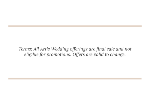 Terms: All Artis Wedding offerings are final sale and not eligible for promotions. Offers are valid to change.