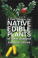 A Field Guide to the Native Edible Plants of New Zealand by Andrew Crowe