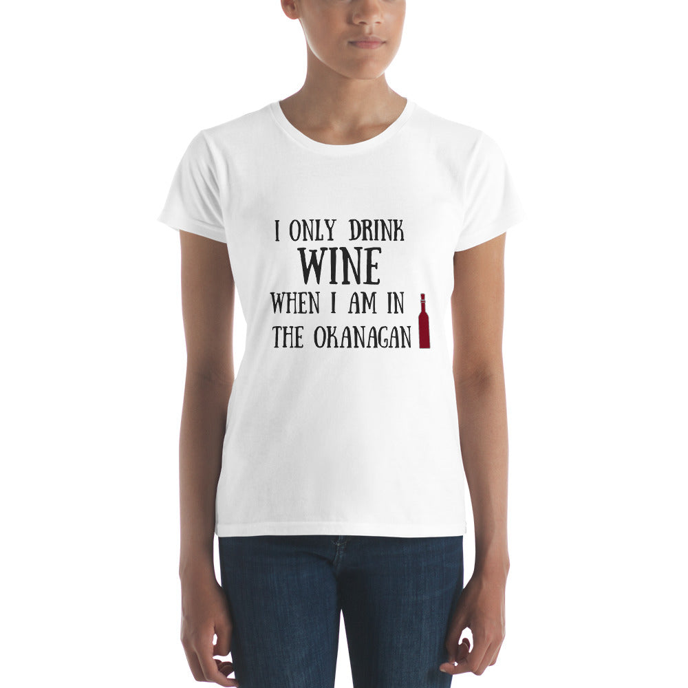 I ONLY DRINK WINE WHEN I AM IN THE OKANAGAN