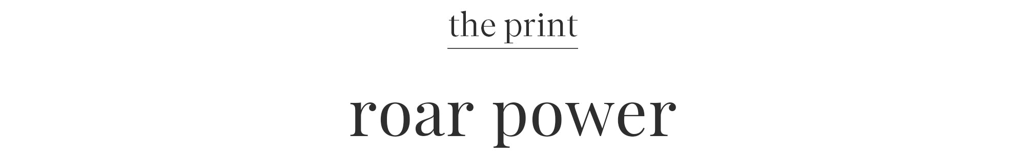 THE PRINT: ROAR POWER