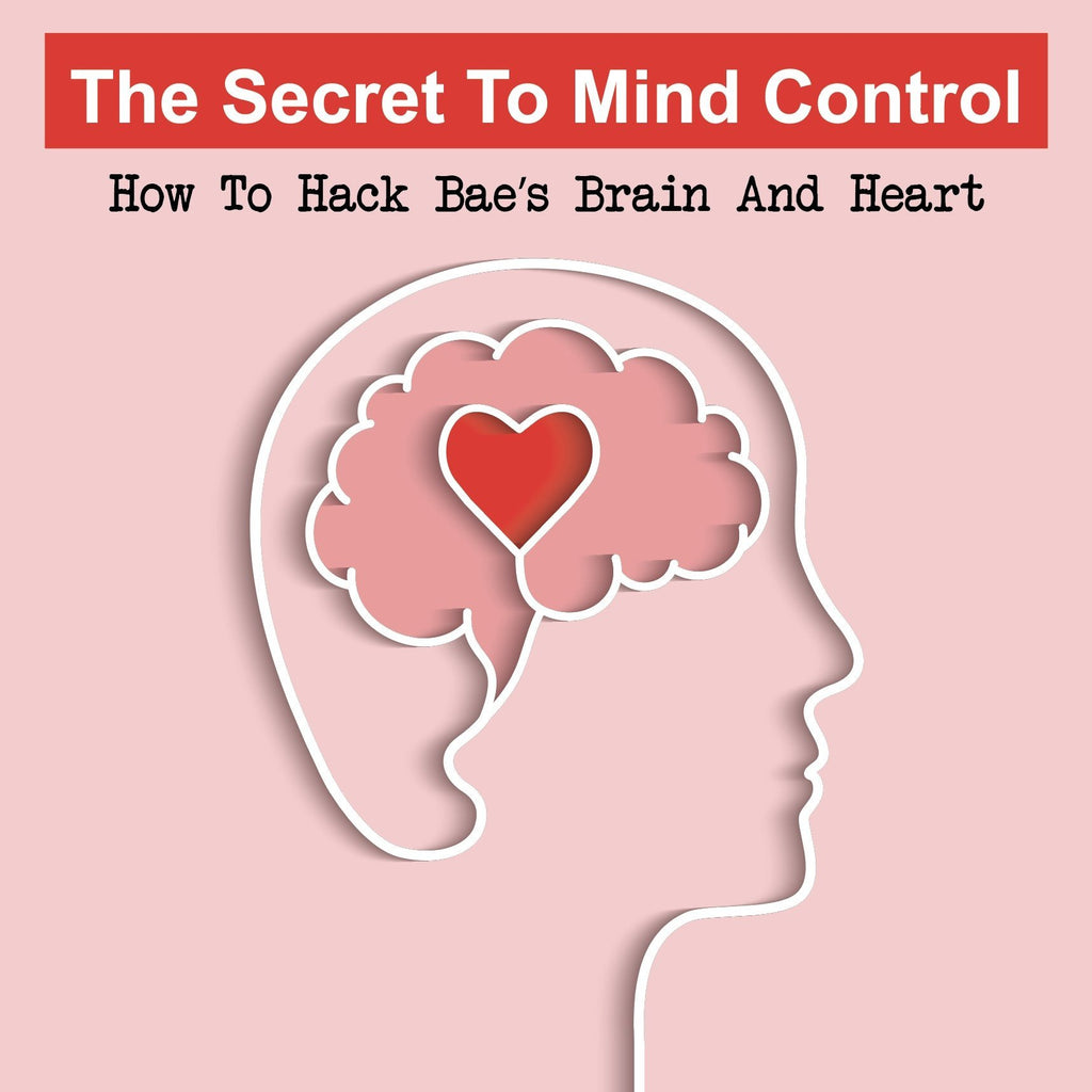 The Secret To Mind Control:  How To Hack Bae's Brain And Heart