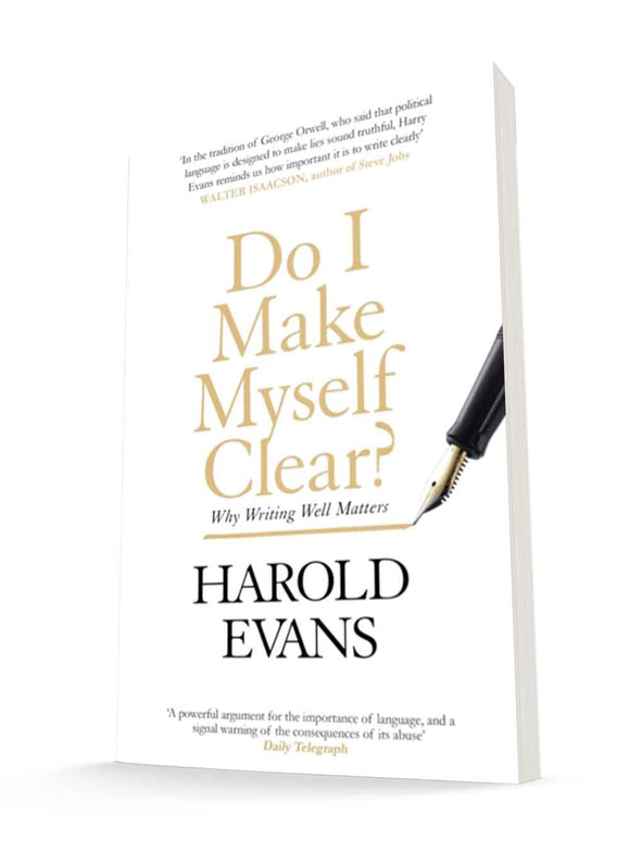 Do I Make Myself Clear? Why Writing Well Matters | Harold Evans