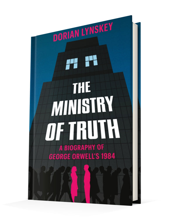 The Ministry of Truth: A Biography of George Orwell's 1984 | Dorian Lynskey