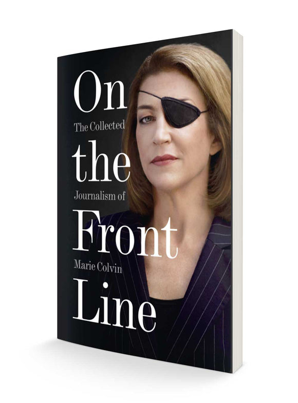 On the Front Line : The Collected Journalism of Marie Colvin | Marie Colvin
