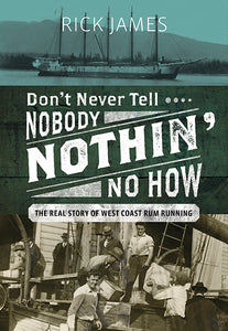 """Don't Never Tell Nobody Nothin' No How: The Real Story of West Coast Rum Running"""