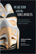 """We Are Born with the Songs Inside Us : Lives and Stories of First Nations People in British Columbia"""