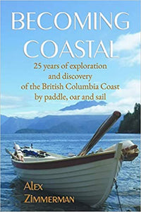 """Becoming Coastal: 25 years of exploration and discovery of the British Columbia coast by paddle, oar and sail"""