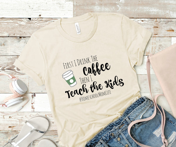 First I drink the coffee, then I teach the kids-  Homeschool Mom T-shirt- FREE SHIPPING