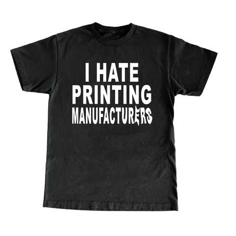 I Hate Printing Manufacturers T-Shirt - Black