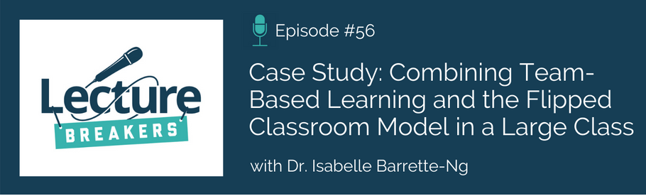 Episode 56: Case Study: Combining Team-Based Learning and the Flipped Classroom Model in a Large Class