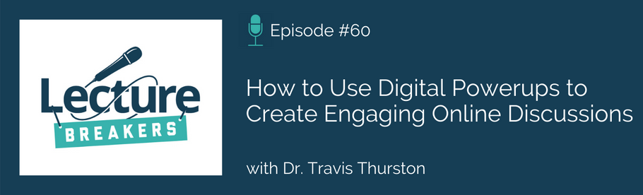 Episode 60: How to Use Digital Powerups to Create Engaging Online Discussions with Dr. Travis Thurston