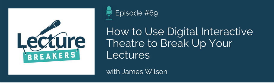 Episode 69: How to Use Digital Interactive Theatre to Break Up Your Lectures with James Wilson