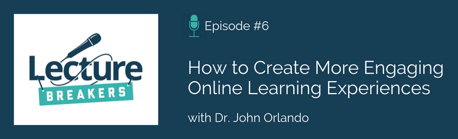 Episode 6: How to Create More Engaging Online Learning Environments with Dr. John Orlando