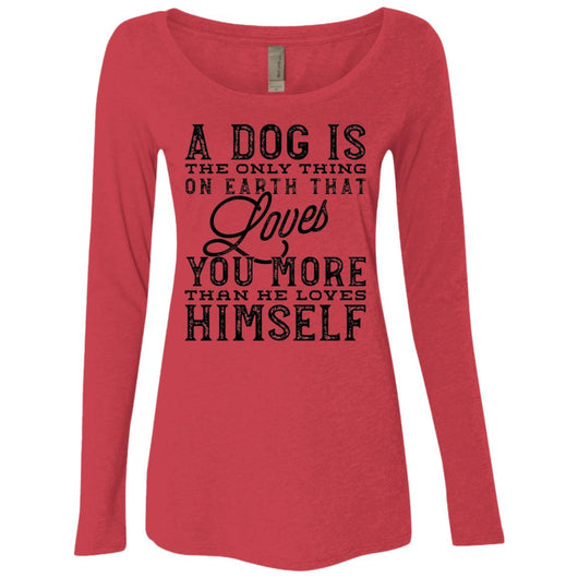 A Dog Is The Only Thing On Earth That Loves You Long Sleeve Shirt For Women - Ohmyglad