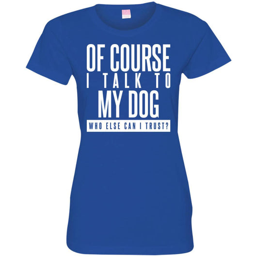 Of Course I Talk To My Dog Fitted T-Shirt For Women - Ohmyglad