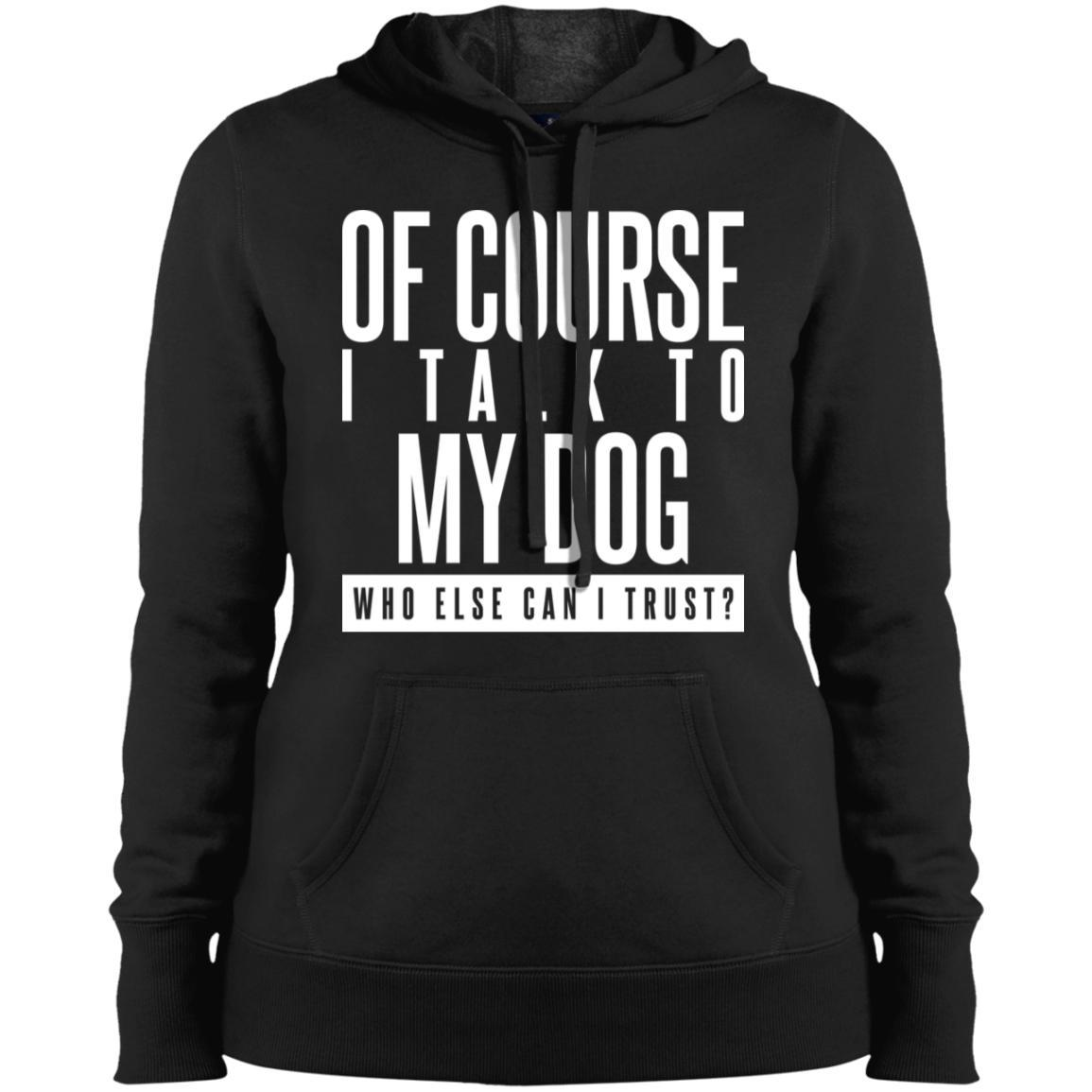 Of Course I Talk To My Dog Hoodie For Women - Ohmyglad