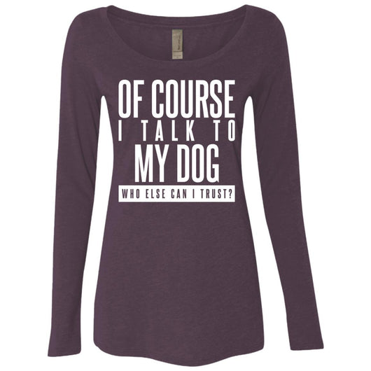 Of Course I Talk To My Dog Long Sleeve Shirt For Women - Ohmyglad