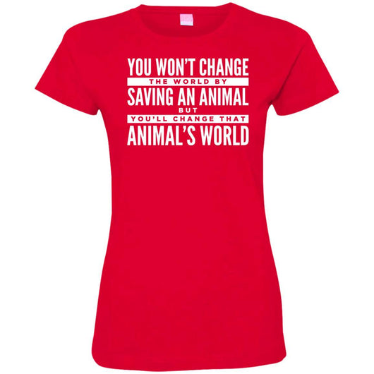 You Won't Change The World By Saving An Animal, But You Will Change That Animal's World Fitted T-Shirt For Women - Ohmyglad
