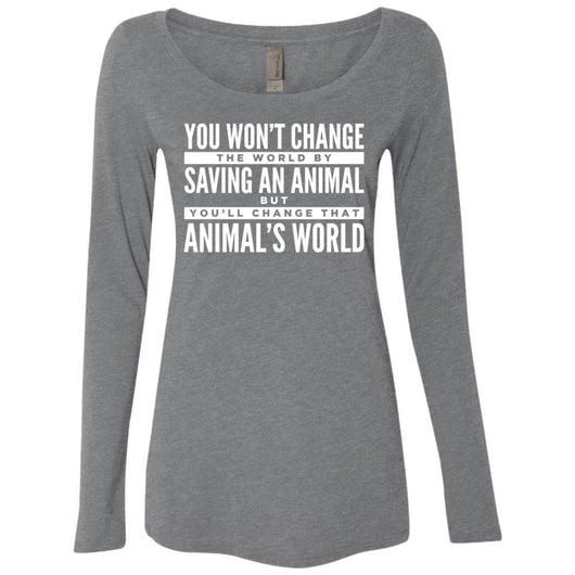 You Won't Change The World By Saving An Animal, But You Will Change That Animal's World Long Sleeve Shirt For Women - Ohmyglad