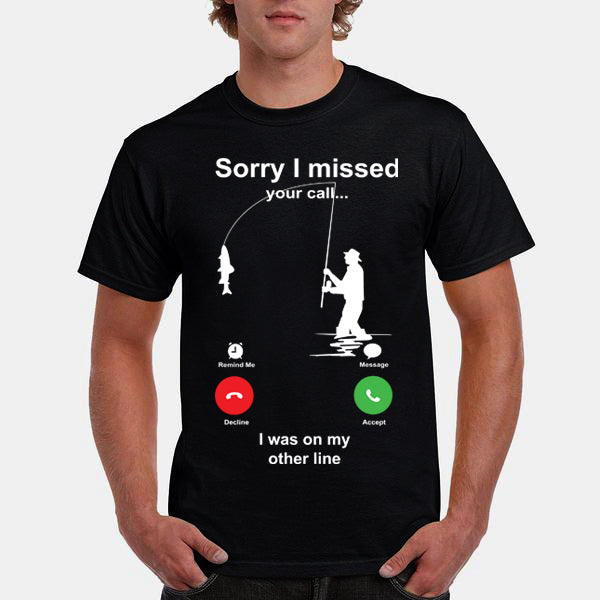 Love Fishing Sorry Missed Call I Was On Other Line Shirt