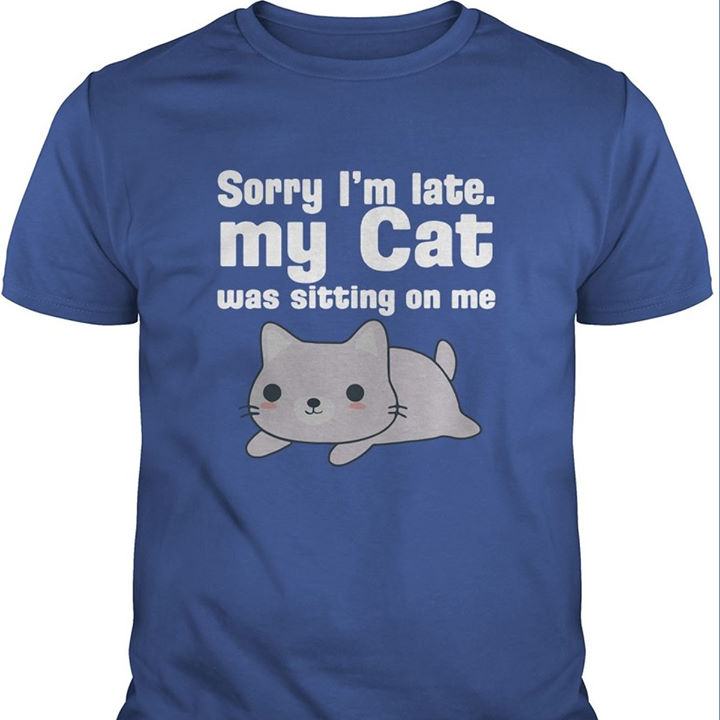 Sorry Im Late I My Cat Was Sitting On Me Shirt