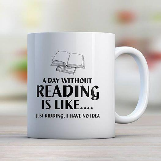 A Day Without Reading Is Like.... Just Kidding, I Have No Idea 11oz Mug