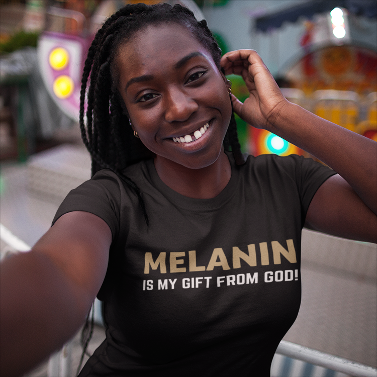 MELANIN IS MY GIFT FROM GOD ~ Womens Tee