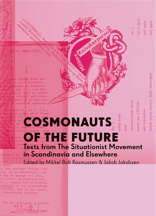 Mikkel Bolt & Jakob Jakobsen: Cosmonauts of the Future: Texts from the Situationist Movement in Scandinavia and Elsewhere