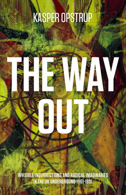 Kasper Opstrup: The Way Out. Invisible Insurrections and Radical Imaginaries in the UK Underground 1961-1991