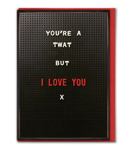 Youre a twat but I love you card