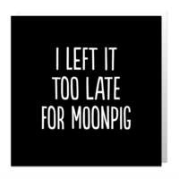 Too late for moonpig card