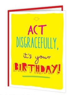 Act disgracefully its your Birthday card