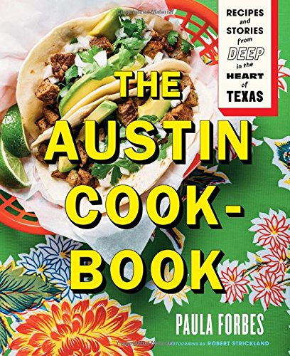 The Austin Cookbook: Recipes and Stories from Deep in the Heart of Texas/ Paula Forbes