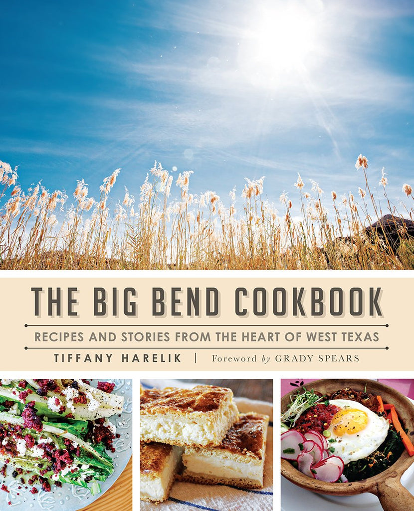 The Big Bend Cookbook: Recipes and Stories from the Heart of West Texas/ Tiffany Harelik, Grady Spears