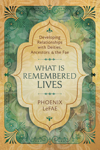 WHAT IS REMEMBERED LIVES. DEVELOPING RELATIONSHIPS WITH DEITIES, ANCESTORS & THE FAE