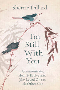 I'M STILL WITH YOU. COMMUNICATE, HEAL & EVOLVE WITH YOUR LOVED ONE ON THE OTHER SIDE