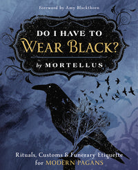 DO I HAVE TO WEAR BLACK? RITUALS, CUSTOMS & FUNERARY ETIQUETTE FOR MODERN PAGANS