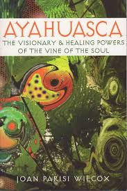 AYAHUASCA. THE VISIONARY AND HEALING POWERS OF THE VINE OF THE SOUL