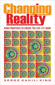 CHANGING REALITY. HUNA PRACTICES TO CREATE THE LIFE YOU WANT