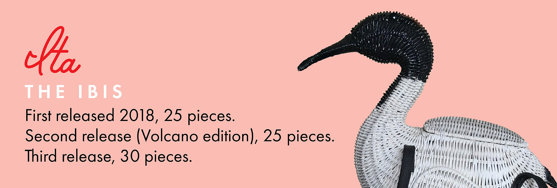 Ita the Ibis. First released 2018, 25 pieces.  Second release (Volcano edition), 25 pieces. Third release, 30 pieces.
