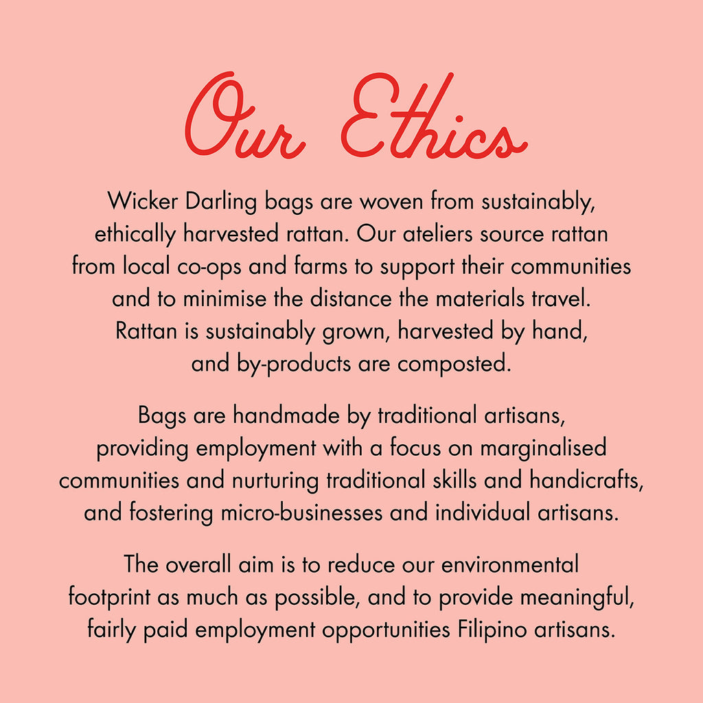 Statement about Ethical nature of Wicker darling bags. They are woven from sustainable, ethically harvested rattan by traditional Filipino artisans.