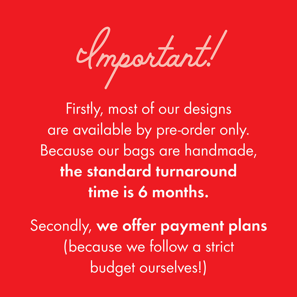 Important information you need to know! Firstly, most of our designs  are available by pre-order only. Because our bags are handmade,  the standard turnaround  time is 6 months.  Secondly, we offer payment plans  (because we follow a strict  budget ourselves!)