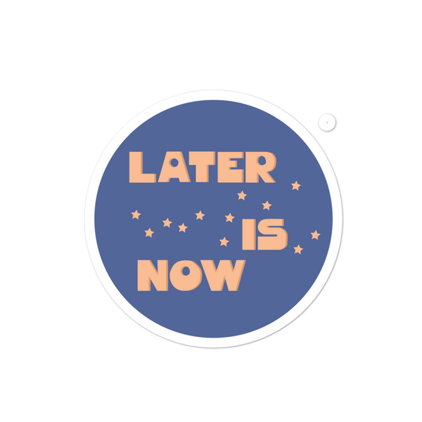 Later is now Sticker