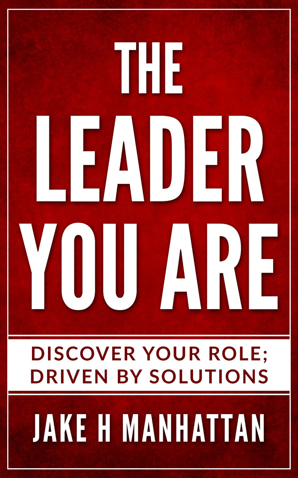 Leadership : THE LEADER YOU ARE : Discover Your Role, Driven by Solutions… (by Jake H Manhattan)