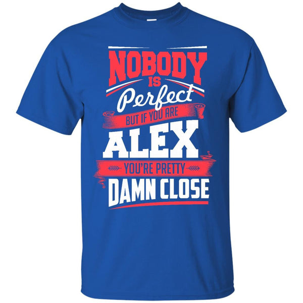Alex Shirts Nobody's Perfect But If You Are Alex Pretty Damn Close T-shirts Hoodies Sweatshirts