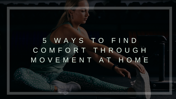 5 Ways to Find Comfort through Movement at Home